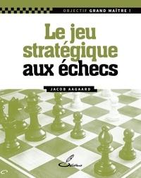 Jacob Aagaard - Le jeu stratégique aux échecs.