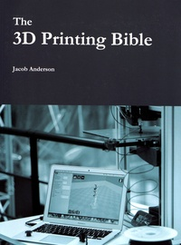 Jacob Anderson - The 3D Printing Bible.