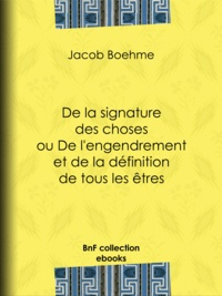 Jacob Boehme - De la signature des choses ou De l'engendrement et de la définition de tous les êtres.