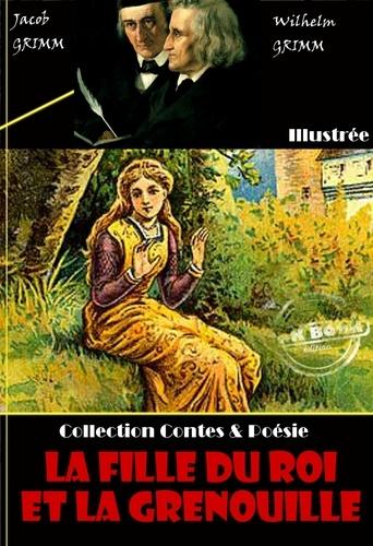 Jacob Grimm et Wilhelm Grimm - La Fille du Roi et la grenouille - édition entièrement illustrée.