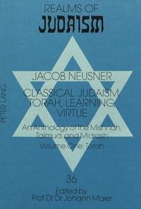 Jacob Neusner - Classical Judaism: Torah, Learning, Virtue - An Anthology of the Mishnah, Talmud, and Midrash- Volume One: Torah.