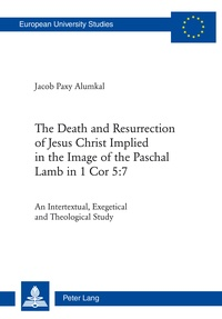 Jacob Paxy alumkal - The Death and Resurrection of Jesus Christ Implied in the Image of the Paschal Lamb in 1 Cor 5:7 - An Intertextual, Exegetical and Theological Study.