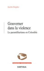 Jacobo Grajales - Gouverner dans la violence - Le paramilitarisme en Colombie.