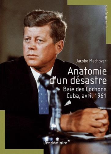 Jacobo Machover - Anatomie d'un désastre - Baie des Cochons, Cuba, avril 1961.