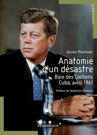 Jacobo Machover - Anatomie d'un désastre - Baie des Cochons, Cuba, avril1961.