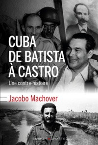 Jacobo Machover - Cuba de Batista à Castro - Une contre-histoire.
