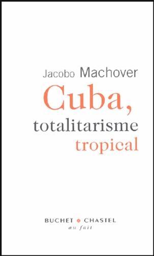 Jacobo Machover - Cuba, totalitarisme tropical.