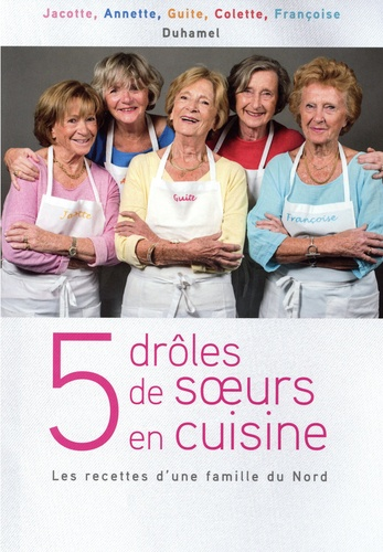 5 Droles De Soeurs En Cuisine Les Recettes D Une Famille Du Nord Grand Format