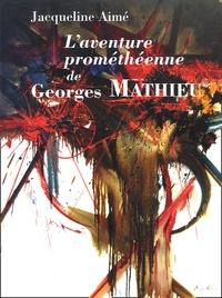 Jacqueline Aimé - L'aventure prométhéenne de Georges Mathieu.