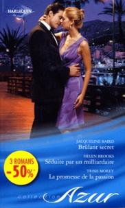 Jacqueline Baird et Helen Brooks - Brûlant secret ; Séduite par un milliardaire ; La promesse de la passion.