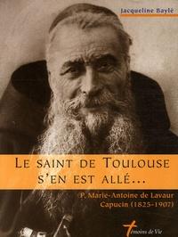 Jacqueline Baylé - Le Saint de Toulouse s'en est allé - P. Marie-Antoine de Lavaur, Capucin, 1825-1907.