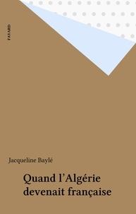 Jacqueline Baylé - Quand l'Algérie devenait française.