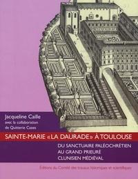 """Jacqueline Caille - Sainte-Marie """"La Daurade"""" à Toulouse - Du sanctuaire paléochrétien au grand prieuré clunisien médiéval."""