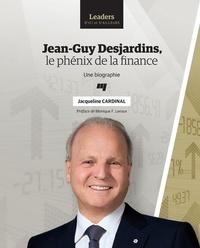 Jacqueline Cardinal - Jean-Guy Desjardins, le phénix de la finance - Une biographie.