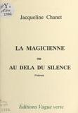 Jacqueline Chanet - La magicienne ou Au-delà du silence - Poèmes.