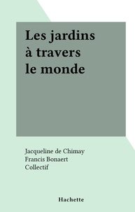 Jacqueline de Chimay et Francis Bonaert - Les jardins à travers le monde.