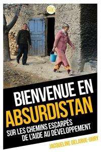 Jacqueline Delarue-Uhry - Bienvenue en Absurdistan - Sur les chemins escarpés de l'aide au développement.