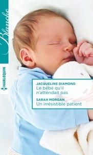 Jacqueline Diamond et Sarah Morgan - Le bébé qu'il n'attendait pas - Un irrésistible patient.