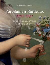 Jacqueline Du Pasquier - Porcelaine à Bordeaux (1787-1790) - Entre franc-maçonnerie et Révolution.