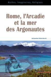 Jacqueline Fabre-Serris - Rome, l'Arcadie et la mer des Argonautes - Essai sur la naissance d'une mythologie des origines en Occident.