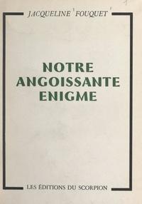 Jacqueline Fouquet - Notre angoissante énigme.