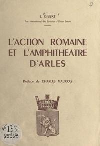 Jacqueline Gibert et Charles Maurras - L'action romaine et l'amphithéâtre d'Arles.