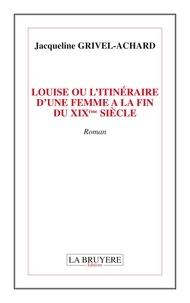Jacqueline Grivel-Achard - Louise ou l'itinéraire d'une femme à la fin du XIXe siècle.