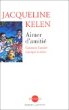 Jacqueline Kelen - Aimer d'amitié - Comment l'amitié enseigne à aimer.