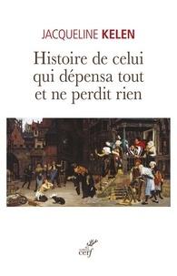Jacqueline Kelen - Histoire de celui qui dépensa tout et ne perdit rien.