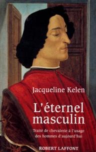 Jacqueline Kelen - L'éternel masculin - Traité de chevalerie à l'usage des hommes d'aujourd'hui.