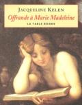 Jacqueline Kelen - Offrande à Marie Madeleine.