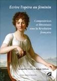 Jacqueline Letzter et Robert Adelson - Ecrire l'opéra au féminin - Compositrices et librettistes sous la Révolution française.