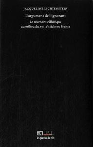 Jacqueline Lichtenstein - L'argument de l'ignorant - Le tournant esthétique au milieu du XVIIIe siècle en France.