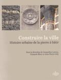 Jacqueline Lorenz et François Blary - Construire la ville - Histoire urbaine de la pierre à bâtir.