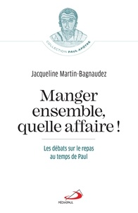 Jacqueline Martin-Bagnaudez - Manger ensemble, quelle affaire ! - Les débats sur le repas au temps de Paul.