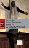 Jacqueline Martin-Bagnaudez - Petite vie de Robert d'Arbrissel.