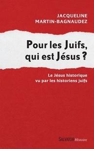 Jacqueline Martin-Bagnaudez - Pour les Juifs, qui est Jésus ? - Le Jésus historique vu par les historiens juifs.