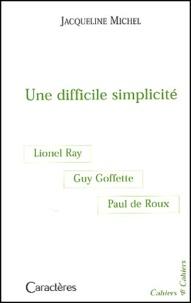 Jacqueline Michel - Une difficile simplicité - Guy Goffette, Lionel Ray, Paul de Roux.