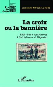 La croix ou la bannière- Récit d'une controverse à Saint-Pierre et Miquelon - Jacqueline Nicole-Le Hors |