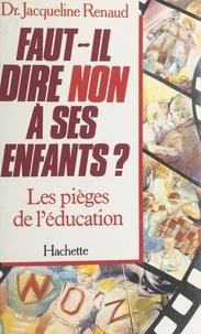 Jacqueline Renaud - Faut-il dire non à ses enfants ? Les pièges de l'éducation - Les pièges de l'éducation.