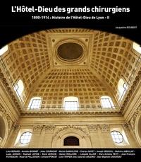 Jacqueline Roubert - Histoire du Grand Hôtel-Dieu de Lyon - Tome 2, 1800-1914 : L'Hôtel-Dieu des grands chirurgiens.