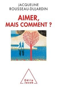Jacqueline Rousseau-Dujardin - Aimer, mais comment ?.