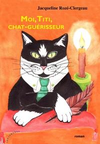 Jacqueline Rozé-Clergeau - Moi Titi, chat guérisseur.