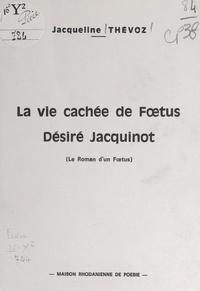 Jacqueline Thévoz - La vie cachée de Fœtus Désiré Jacquinot - Le roman d'un fœtus.