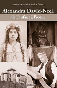 Jacqueline Ursch et Nadine Gomez - Alexandra David-Neel, de l'enfant à l'icône.