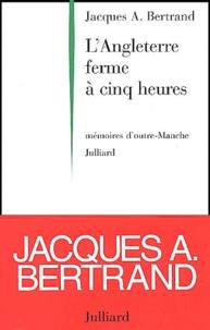 Jacques-A Bertrand - L'Angleterre ferme à cinq heures - Mémoires d'outre-Manche.