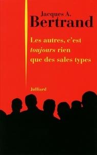 Jacques-A Bertrand - Les autres, c'est toujours rien que des sales types.