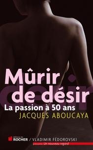 Jacques Aboucaya - Mûrir de désir - La passion à 50 ans.
