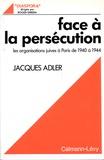 Jacques Adler - Face à la persécution - Les organisations juives à Paris de 1940 à 1944.