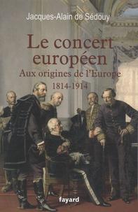 Jacques-Alain de Sedouy - Le concert européen - Aux origines de l'Europe (1814-1914).